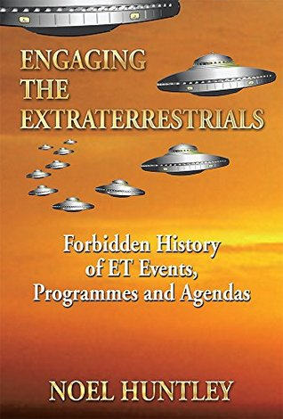Engaging the Extraterrestrials: Forbidden History of ET Events, Programmes and Agendas  by  Noel Huntley