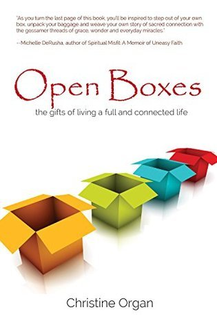 Open Boxes the gifts of living a full and connected life  by  Christine Organ