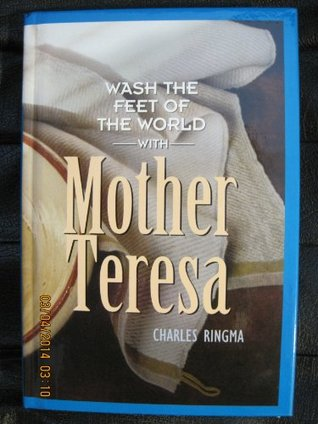 WASH THE FEET OF THE WORLD WITH MOTHER TERESA  by  Charles Ringma