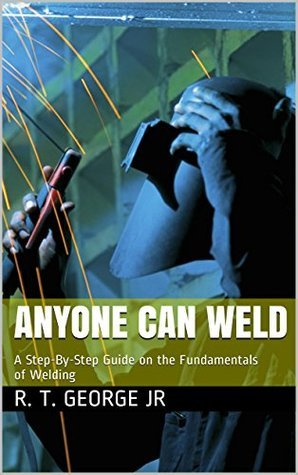 Anyone Can Weld: A Step-By-Step Guide on the Fundamentals of Welding R. T. George Jr