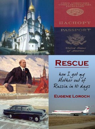 Rescue: How I Got My Mother Out of Russia in 10 Days  by  Eugene Loroch