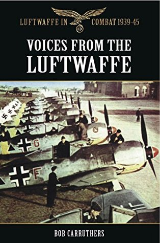 Voices from the Luftwaffe (Luftwaffe in Combat 1939-45) Bob Carruthers