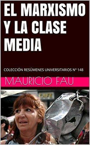EL MARXISMO Y LA CLASE MEDIA: COLECCIÓN RESÚMENES UNIVERSITARIOS Nº 148  by  Mauricio Fau