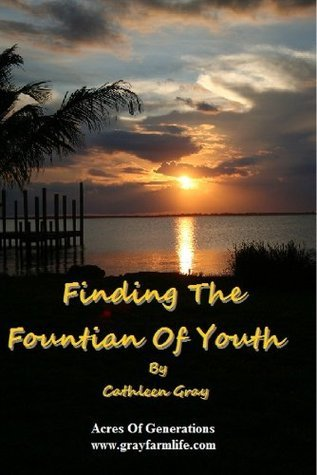 Finding The Fountain Of Youth: 7 Things To Do... Everyday  by  Cathleen Gray