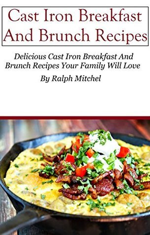 Cast Iron Recipes: Cast Iron Brunch And Breakfast Recipes  by  Ralph Mitchel