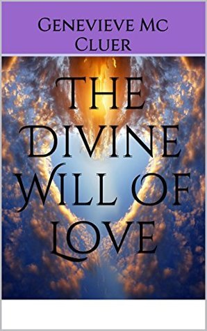 The Divine Will Of Love  by  Genevieve Mc Cluer