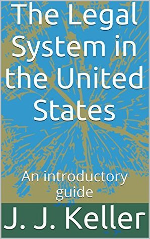 The Legal System in the United States: An introductory guide J. J. Keller J.D.