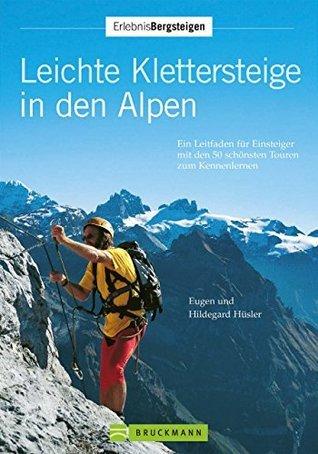 Leichte Klettersteige in den Alpen: Ein Leitpfaden für Einsteiger mit den 50 schönsten Touren zum Kennenlernen Hildegard Hüsler Eugen E. Hüsler