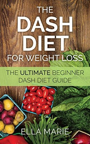 DASH Diet For Weight Loss: The Ultimate Beginner Dash Diet Guide For Weight Loss, Lower Blood Pressure, and Better Health Including Delicious Dash Diet ... For Weight Loss - Dash Diet For Beginners)  by  Ella Marie