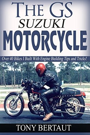 The GS Suzuki Motorcycle: Over 40 Bikes I Built With Engine Building Tips and Tricks For The Suzuki Engines.  by  Tony Bertaut