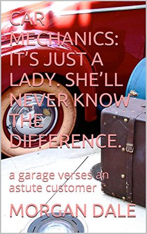 CAR MECHANICS: ITS JUST A LADY. SHELL NEVER KNOW THE DIFFERENCE.: a garage verses an astute customer  by  MORGAN DALE