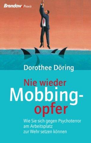 Nie wieder Mobbingopfer. Wie Sie sich gegen Psychoterror am Arbeitsplatz zur Wehr setzen können.  by  Dorothee Döring