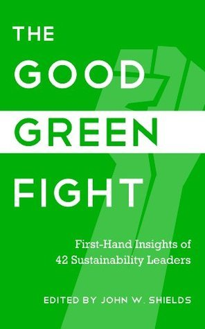 The Good Green Fight: First-Hand Insights of 42 Sustainability Leaders John W. Shields