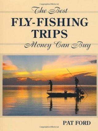 Best Fly-Fishing Trips Money Can Buy Pat Ford