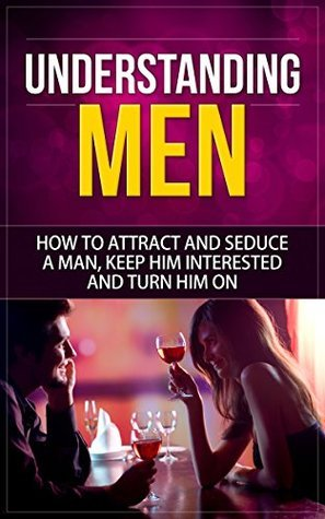 Understanding Men: How to Attract And Seduce A Man, Keep Him Interested And Turn Him On  by  Stephenie Roberts