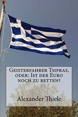 Geisterfahrer Tsipras, oder: Ist der Euro noch zu retten? Alexander Thiele