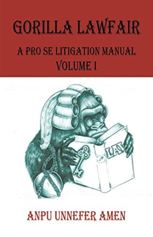 Gorilla Lawfair: A Pro Se Litigation Manual  by  Anpu Unnefer Amen