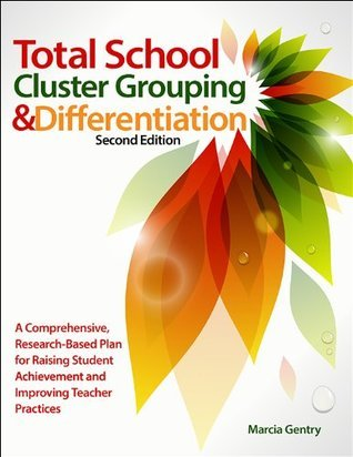 Total School Cluster Grouping and Differentiation: A Comprehensive, Research-Based Plan for Raising Student Achievement and Improving Teacher Practice Marcia Gentry