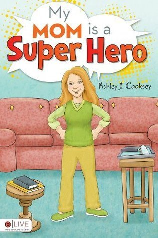 My Mom is a Super Hero  by  Ashley J. Cooksey