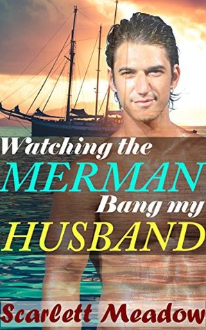 Watching the Merman Bang My Husband (A Paranormal First Time Gay Experience)  by  Scarlett Meadow