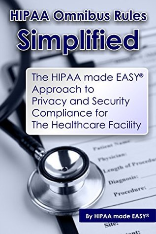 HIPAA Omnibus Rules Simplified - The HIPAA made EASY Approach to Privacy and Security Compliance for The Healthcare Facility Hipaa Made Easy