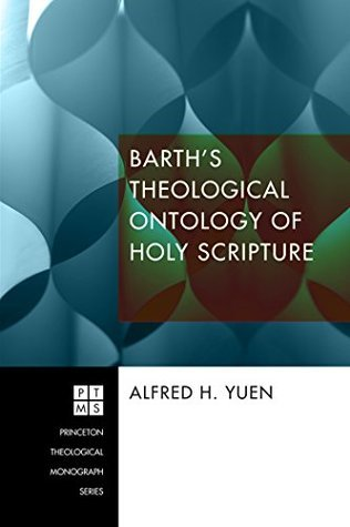 Barths Theological Ontology of Holy Scripture (Princeton Theological Monograph Series Book 211) Alfred H. Yuen