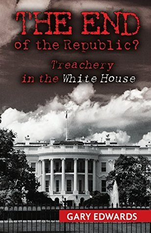 The End of the Republic?: Treachery in the White House  by  Gary Edwards