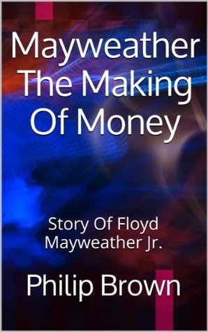 Mayweather The Making Of Money: Story Of Floyd Mayweather Jr.  by  Philip Brown