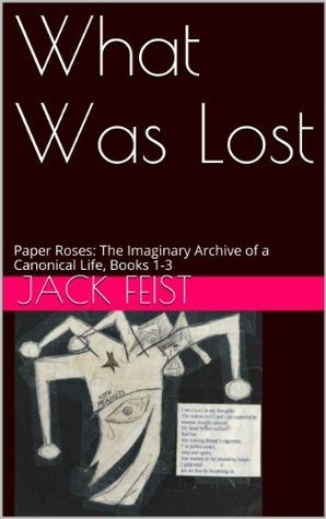 What Was Lost: Paper Roses: The Imaginary Archive of a Canonical Life, Books 1-3  by  Jack Feist