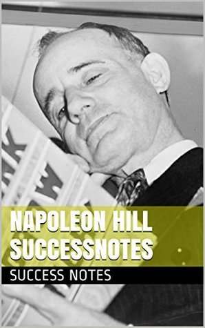 Napoleon Hill SUCCESSNotes: Think and Grow Rich, The Law of Success, Keys to Success, And Positive Mental Attitude  by  Success Notes