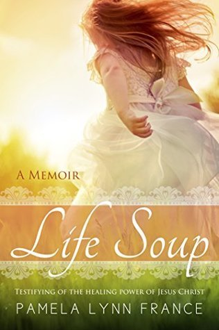 Life Soup - A Memoir: Testifying of the Healing Power of Jesus Christ  by  Pamela Lynn France