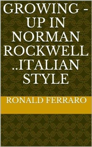 Growing -Up in Norman Rockwells ..Italian Style RONALD FERRARO