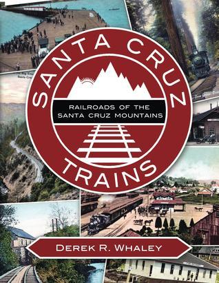 Santa Cruz Trains: Railroads of the Santa Cruz Mountains  by  Derek R. Whaley