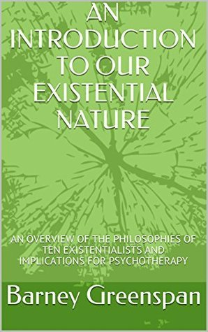 AN INTRODUCTION TO OUR EXISTENTIAL NATURE: AN OVERVIEW OF THE PHILOSOPHIES OF TEN EXISTENTIALISTS AND IMPLICATIONS FOR PSYCHOTHERAPY BARNEY GREENSPAN