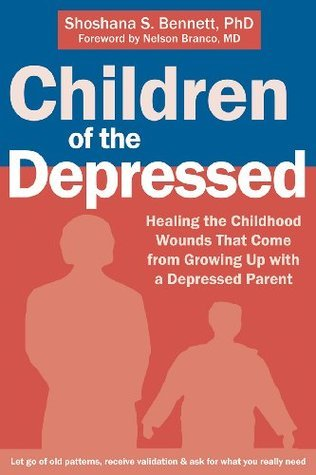 Children of the Depressed: Healing the Childhood Wounds That Come from Growing Up with a Depressed Parent Shoshana S. Bennett