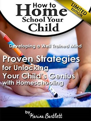 How to Home School Your Child and Develop a Well Trained Mind: Proven Strategies for Unlocking Your Childs Genius with Homeschooling  by  Karina Bartlett