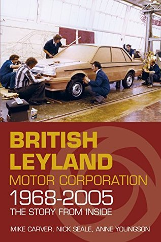 British Leyland Motor Corporation 1968-2005: The Story from Inside Mike Carver