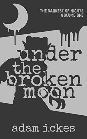 Under the Broken Moon (The Darkest of Nights Book 1) Adam Ickes