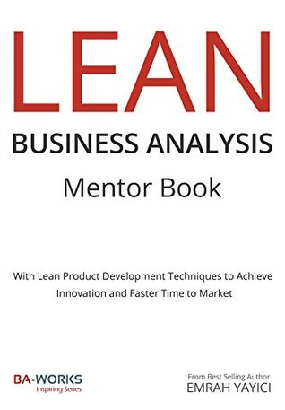 LEAN Business Analysis Mentor Book : With Lean Product Development Techniques to Achieve Innovation and Faster Time to Market  by  Emrah Yayici