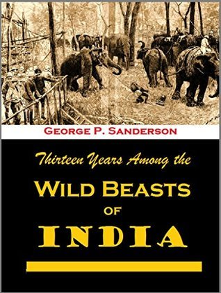 Thirteen Years Among The Wild Beasts Of India: Their Haunts And Habits From Personal Observation With An Account Of The Modes Of Capturing And Taming Elephants  by  George P. Sanderson