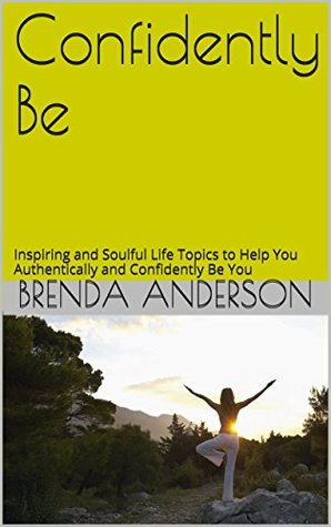 Confidently Be: Inspiring and Soulful Life Topics to Help You Authentically and Confidently Be You  by  Brenda Anderson