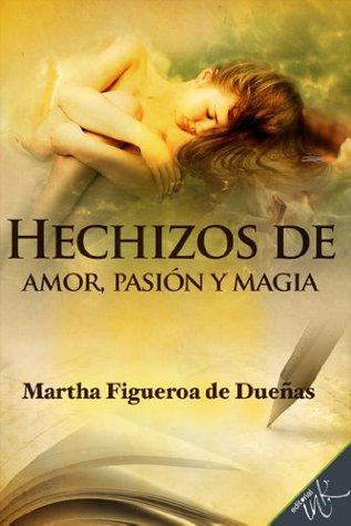 Hechizos de pasión, amor y magia Martha Figueroa de Dueñas