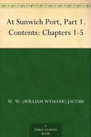 At Sunwich Port, Part 1. Contents: Chapters 1-5  by  W.W. Jacobs