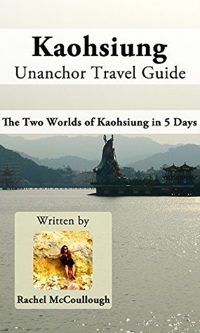 Kaohsiung Unanchor Travel Guide - The Two Worlds of Kaohsiung in 5 Days  by  Rachel McCoullough