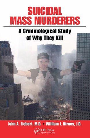 Suicidal Mass Murderers: A Criminological Study of Why They Kill John Liebert