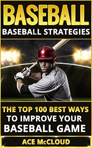 Baseball: Baseball Strategies- The Top 100 Best Ways To Improve Your Baseball Game  by  Ace McCloud