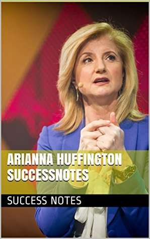 Arianna Huffington SUCCESSNotes: Thrive, The Confidence Code, Lean In, And 10% Happier  by  Success Notes