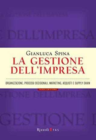 La gestione dellimpresa: Organizzazione, processi decisionali, marketing, acquisti e supply chain Gianluca Spina