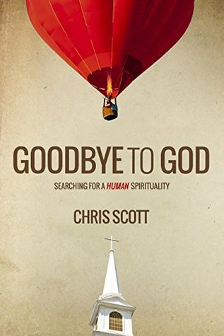 Goodbye To God: Searching for a Human Spirituality Chris Scott