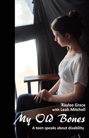 My Old Bones: A teen speaks about disability Kaylee Grace